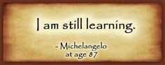 I am still learning ~ Michelangelo