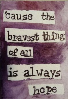 This is so true. It takes bravery and courage to hope when others cling to defeat. Sometimes hoping means standing alone.