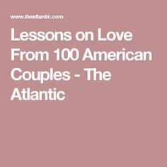 Lessons on Love From 100 American Couples - The Atlantic
