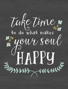 Happy Quotes : Free Printable Chalkboard Quote - 'Take Time To Do What Makes Your Soul Happ. - Hall Of Quotes Happy Quotes Inspirational, Great Quotes, Positive Quotes, Quotes To Live By, Motivational Quotes, Time Quotes, Quotes Quotes, Quotes About Being Awesome, Wisdom Quotes