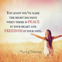 You know you have made the right decision when there is peace in your heart and freedom in your soul.