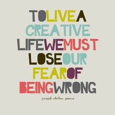"""""""To live a creative life we must lose our fear of being wrong."""" - Joseph Chilton Pearce"""