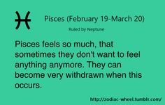 """Pisces: """"Pisces feels so much that, sometimes, they don't want to feel anything anymore. They can become very withdrawn when this occurs."""""""