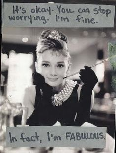 it's okay, you can stop worrying, I'm fine. ~Breakfast at Tiffany's