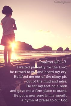 Psalms 40:1-3 I waited patiently for the Lord; he turned to me and heard my cry. He lifted me out of the slimy pit, out of the mud and mire; he set my feet on a rock and gave me a firm place to stand. He put a new song in my mouth, a hymn of praise to our God.