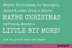 Maybe Christmas, perhaps, means a little bit more! - How the Grinch Stole Christmas! [ found at quotegeek.com ]
