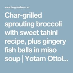 Char-grilled sprouting broccoli with sweet tahini recipe, plus gingery fish balls in miso soup | Yotam Ottolenghi | Life and style | The Guardian
