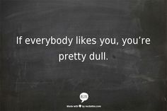 If everybody likes you, you're pretty dull.