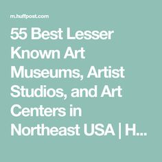 55 Best Lesser Known Art Museums, Artist Studios, and Art Centers in Northeast USA | HuffPost