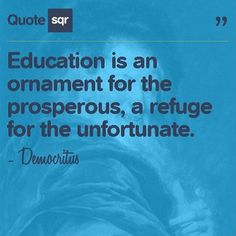 Education is an ornament for the prosperous, a refuge for the unfortunate. - Democritus #quotesqr #quotes #lifequotes