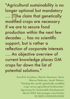 "Don't let corporate interests fool you! The above quotation is from the abstract for the study ""Feeding the world: genetically modified crops versus agricultural biodiversity."" http://link.springer.com/article/10.1007/s13593-013-0138-9"