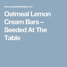Oatmeal Lemon Cream Bars – Seeded At The Table