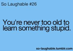 You're never too old to learn something stupid.