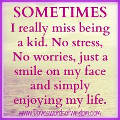 Sometimes I really miss being a kid.  No stress, No worries, just a smile on my face and simply enjoying my life.
