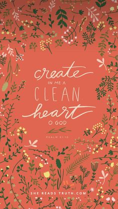 """Create in me a clean heart, O God, and renew a right spirit within me."" Psalm 51:10 ESV"