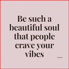 Be such a beautiful soul that people crave your vibes.