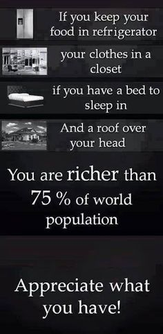 """""""If you keep your food in the refrigerator, your clothes in a closet, if you have a bed to sleep in and a roof over your head, you are richer than 75% of world population. Appreciate what you have!"""" Quotes"""