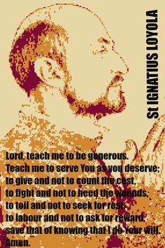 """St. Ignatius Loyola - """"Lord, teach  me to be generous, Teach me to serve You as You deserve; to give and not count the cost....save that of knowing that I do Your will."""""""