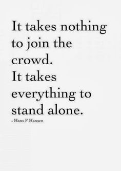 it takes nothing to join the crowd. It takes everything to stand alone. - Hans F Hansen