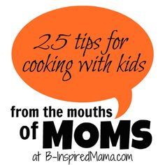 Do you let your kids help in the kitchen?  What are your best tips for cooking or baking with your kids?  What are your favorite recipes?  Here are 25 tips from real MOMS!  (from B-InspiredMama.com)
