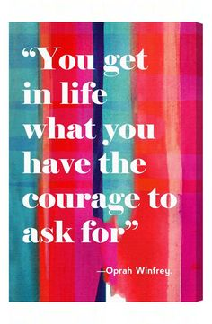 """You get in life what you have the courage to ask for."" - Oprah Winfrey. Such a great quote!"