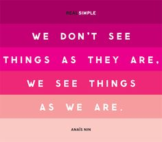 """""""We don't see things as they are, we see things as we are."""""""