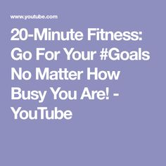 20-Minute Fitness: Go For Your #Goals No Matter How Busy You Are! - YouTube