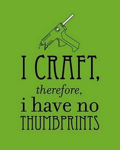 I Craft Therefore I Have No Thumbprints((Lol. You would think this would be true. EVERY time I use my hot glue gun. I can't do it w/out burning myself. Me Quotes, Funny Quotes, Story Quotes, Random Quotes, Quotable Quotes, Craft Quotes, So Little Time, Wise Words, I Laughed