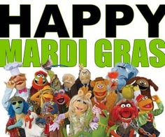 Every day is fat Tuesday with the muppets! Have fun, and don't do anything I wouldn't do.