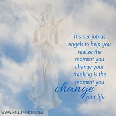 It's our job as angels to help you realize the moment you change your thinking is the moment you CHANGE your life