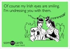 Funny St. Patrick's Day Ecard: Of course my Irish eyes are smiling. I'm undressing you with them.
