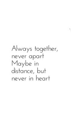 always together, never apart. maybe in distance, but never in heart. long distant relationship's quote.