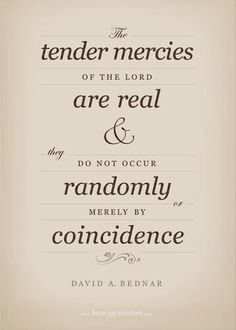 """Tender mercies - FHE with President Clark 6-2-14 he said pretty much the same thing. That there are no coincidences but there are tender mercies that are there for us. It is up to us to see them for what they really are. We have to work to be in tune enough that we can be grateful for the Lord's hand in our lives. """"The Lord is in the details of our lives."""" President Thomas S. Monson."""
