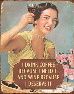 I drink coffee because I need it and wine because I deserve it - Sounds good to us!