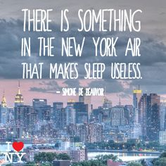 There is something in the New York air that makes sleep useless. Simone De Beauvoir
