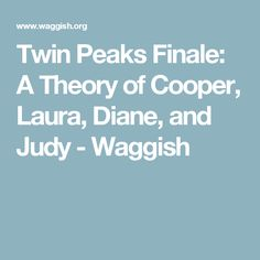 Twin Peaks Finale: A Theory of Cooper, Laura, Diane, and Judy - Waggish