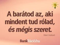 A barátod az, aki mindent tud rólad, és mégis szeret. - Elbert Hubbard, www.bankracio.hu idézet