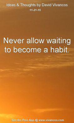 Never allow waiting to become a habit. [November 21st 2015] https://www.youtube.com/watch?v=YkT4cuA5fZ0