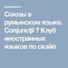 Союзы в румынском языке. Conjuncţii ⋆ Клуб иностранных языков по скайп