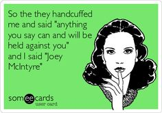 So the they handcuffed me and said 'anything you say can and will be held against you' and I said 'Joey McIntyre'.