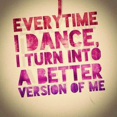 Every time I dance I turn into a better version of me.
