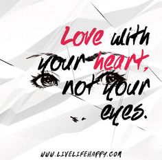 Love with your heart, not your eyes.