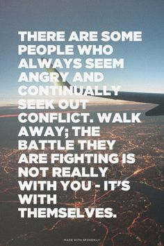 There are some people who always seem angry and continually seek out conflict. Walk away; the battle they are fighting is not really with you - it's with themselves. | unluckymonster made this with Spoken.ly