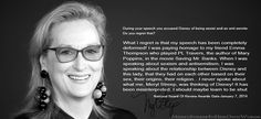 You accused Disney of being sexist and an anti-Semite. Do you regret that?Meryl Streep: What I regret is that my speech has been completely deformed! I was paying homage to my friend Emma Thompson who played PL Travers, the author of Mary Poppins, in the movie Saving Mr.Banks. When I was speaking about sexism and antisemitism, I was speaking about the relationship between Disney and this lady, that they had on each other based on their sex, their origins, their religion…