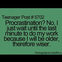 Teenager post, so smart im gomna use this, in fact, i already have :)