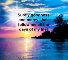 Surely goodness and mercy shall follow me all the days of my life! Marilyn Gordon.www.lifetransformationsecrets.com