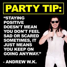 PARTY TIP: Staying positive doesn't mean you don't feel sad or scared sometimes, it just means you keep on going anyway.