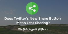 Does Twitter's New Share Button Mean Less Sharing? The Data Suggests So: Here's What You Can Do About It