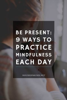 Be Present: 9 Ways to Practice Mindfulness Each Day. Do you ever feel like your days are getting so crazy you can't remember one thing from the next? Here are a few ways I get real and present in the moment.: