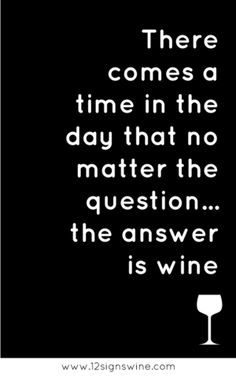 the answer is wine...several glasses of wine!